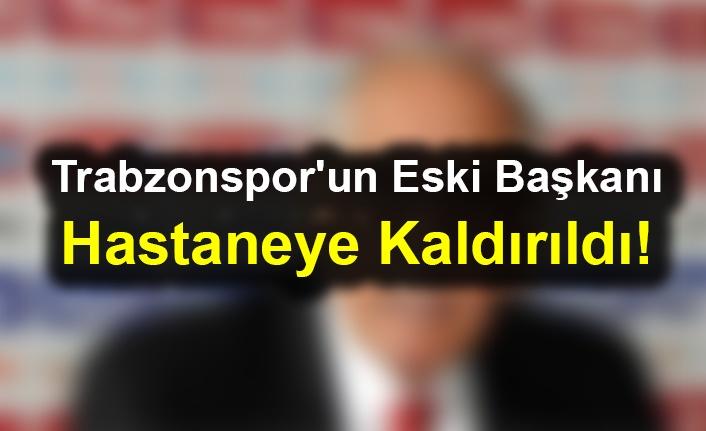 Trabzonspor'un Eski Başkanı Hastaneye Kaldırıldı!