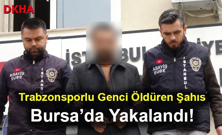 Trabzonsporlu Genci Öldüren Şahıs Bursa'da Yakalandı!