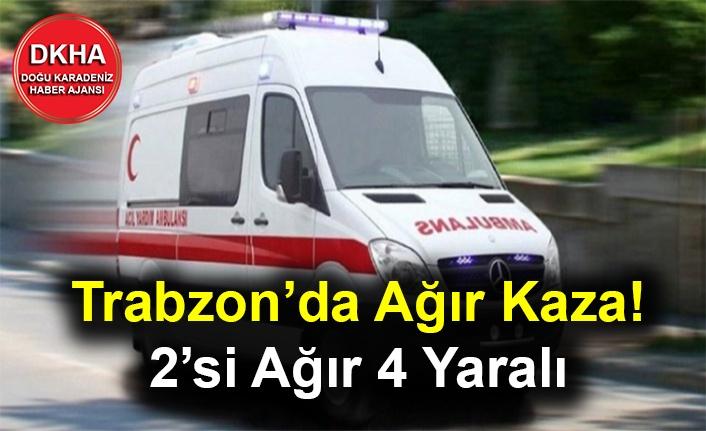 Trabzon'da Ağır Kaza! 2'si Ağır 4 Yaralı
