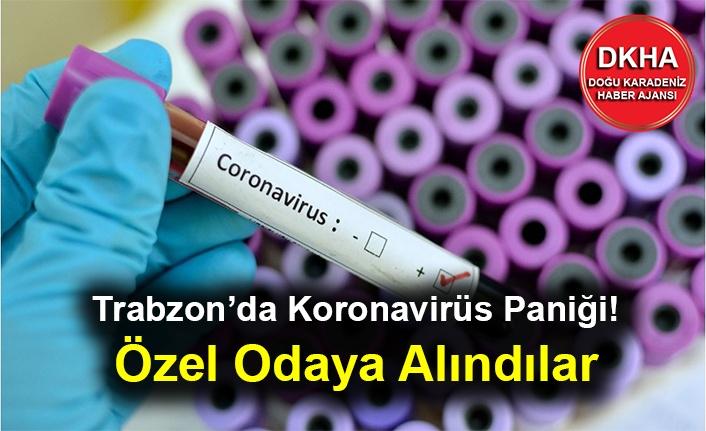 Trabzon'da Koronavirüs Paniği! Özel Odaya Alındılar