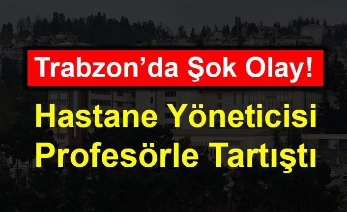 Trabzon'da Şok Olay! Hastane Yöneticisi Profesörle Tartıştı