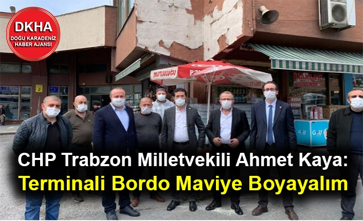CHP Trabzon Milletvekili Ahmet Kaya: Terminali Bordo Maviye Boyayalım