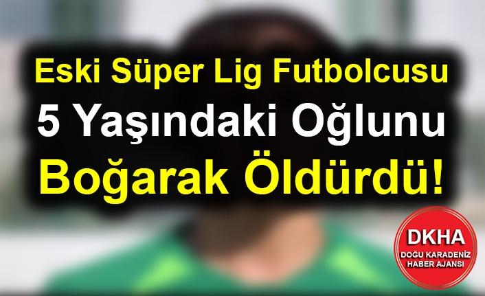 Eski Süper Lig Futbolcusu 5 Yaşındaki Oğlunu Boğarak Öldürdü!