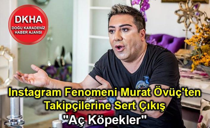 """Instagram Fenomeni Murat Övüç'ten Takipçilerine Sert Çıkış """"Aç Köpekler"""""""