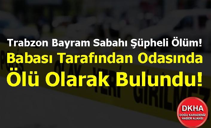 Trabzon Bayram Sabahı Şüpheli Ölüm! Babası Tarafından Odasında Ölü Olarak Bulundu!