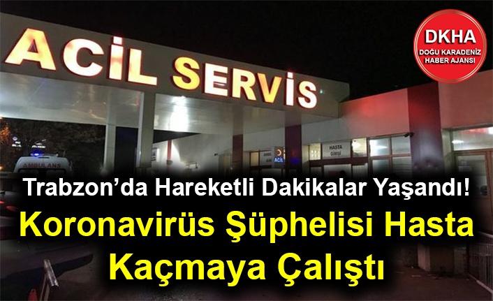 Trabzon'da Hareketli Dakikalar Yaşandı! Koronavirüs Şüphelisi Hasta Kaçmaya Çalıştı