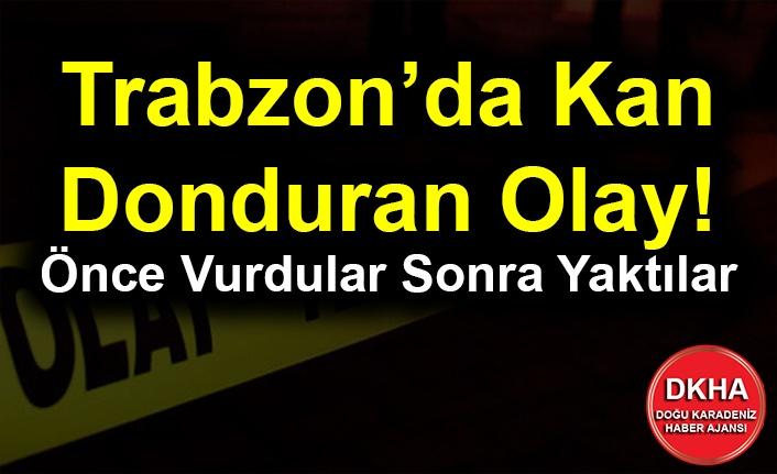 Trabzon'da Kan Donduran Olay! Önce Vurdular Sonra Yaktılar