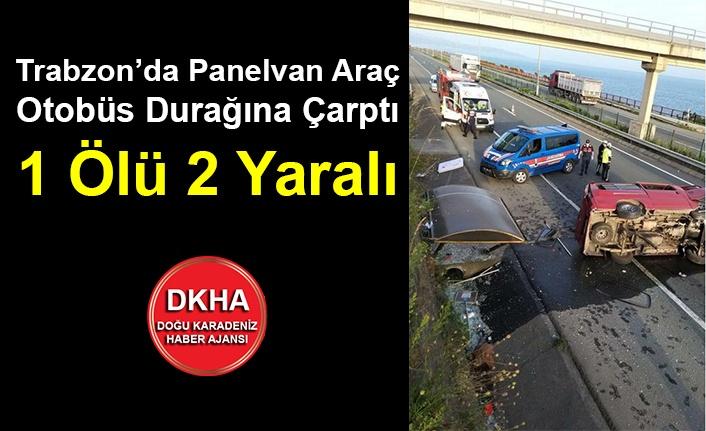 Trabzon'da Panelvan Araç Otobüs Durağına Çarptı 1 Ölü 2 Yaralı