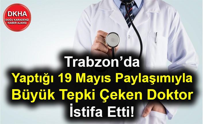 Trabzon'da Yaptığı 19 Mayıs Paylaşımıyla Büyük Tepki Çeken Doktor İstifa Etti!