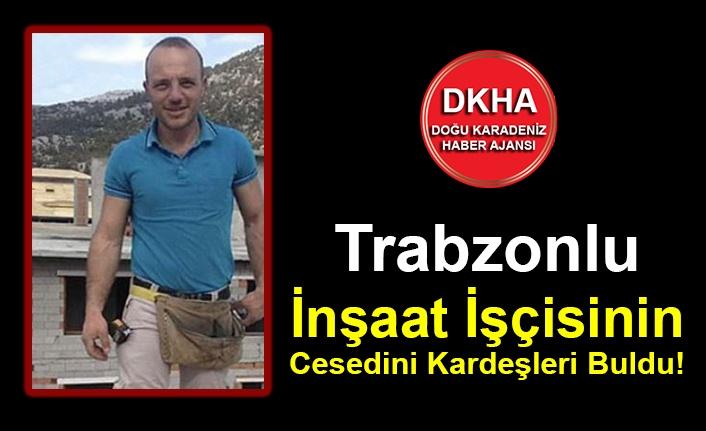 Trabzonlu İnşaat İşçisinin Cesedini Kardeşleri Buldu!