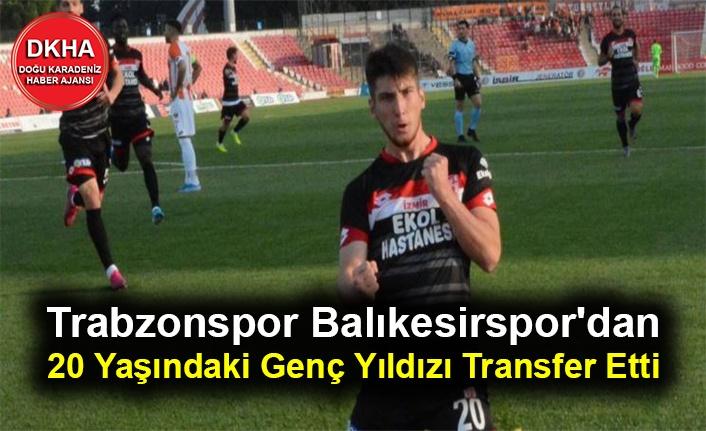 Trabzonspor Balıkesirspor'dan 20 Yaşındaki Genç Yıldızı Transfer Etti