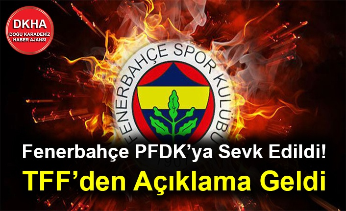 Fenerbahçe PFDK'ya Sevk Edildi! TFF'den Açıklama Geldi