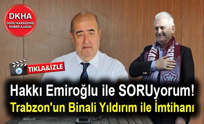 Hakkı Emiroğlu ile SORUyorum! Trabzon'un Binali Yıldırım ile İmtihanı