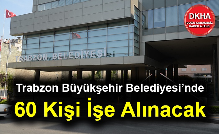 Trabzon Büyükşehir Belediyesi'nden İş İşlanı - 60 Kişi İşe Alınacak