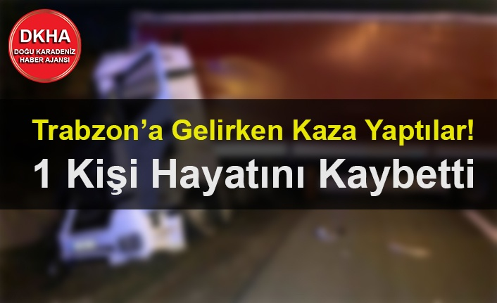 Trabzon'a Gelirken Kaza Yaptılar! 1 Kişi Hayatını Kaybetti