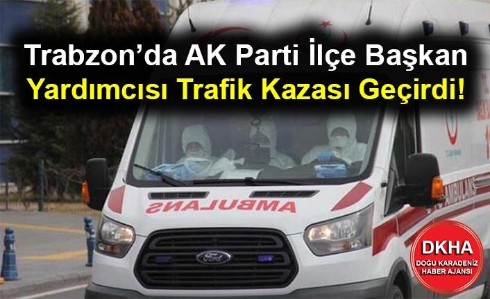 Trabzon'da AK Parti İlçe Başkan Yardımcısı Trafik Kazası Geçirdi!