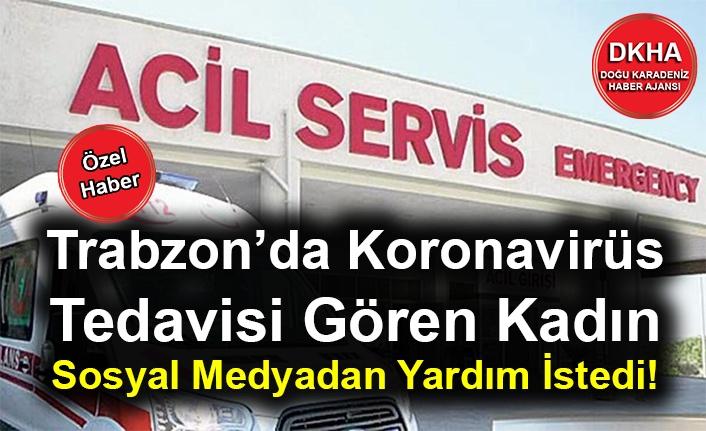Trabzon'da Koronavirüs Tedavisi Gören Kadın Sosyal Medyadan Yardım İstedi!