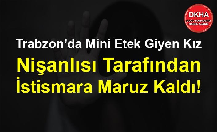 Trabzon'da Mini Etek Giyen Kız Nişanlısı Tarafından İstismara Maruz Kaldı!
