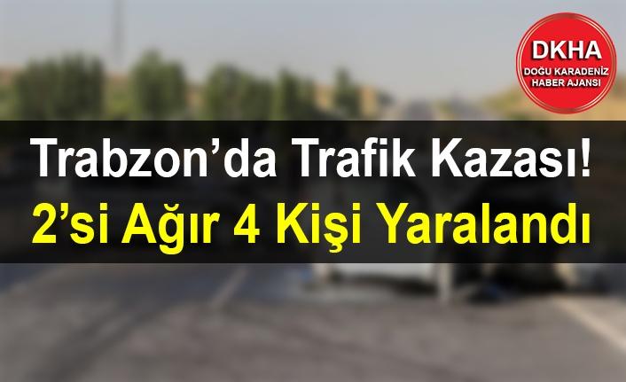 Trabzon'da Trafik Kazası! 2'si Ağır 4 Kişi Yaralandı