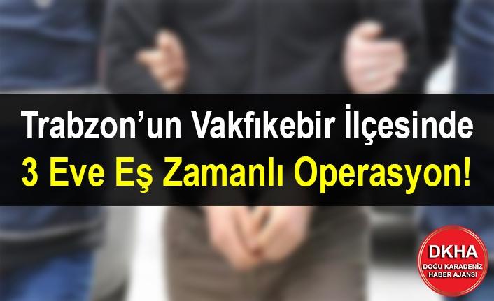 Trabzon'un Vakfıkebir İlçesinde 3 Eve Eş Zamanlı Operasyon!