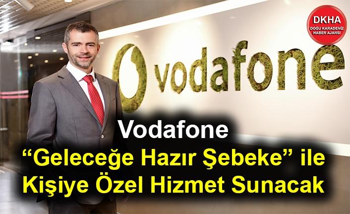 """Vodafone, """"Geleceğe Hazır Şebeke"""" ile Kişiye Özel Hizmet Sunacak"""