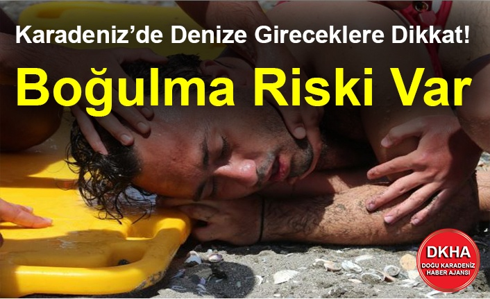Karadeniz'de Denize Gireceklere Dikkat! Boğulma Riski Var