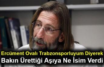 Ercüment Ovalı Trabzonsporluyum Diyerek Bakın Ürettiği Aşıya Ne İsim Verdi