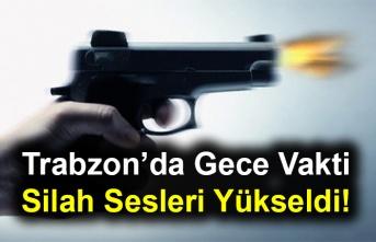 Trabzon'da Gece Vakti Silah Sesleri Yükseldi!