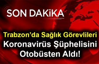 Trabzon'da Sağlık Görevlileri Koronavirüs Şüphelisini Otobüsten Aldı!