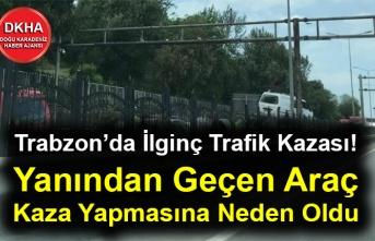 Trabzon'da İlginç Trafik Kazası! Yanından Geçen Araç Kaza Yapmasına Neden Oldu