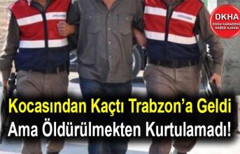 Kocasından Kaçtı Trabzon'a Geldi Ama Öldürülmekten Kurtulamadı!