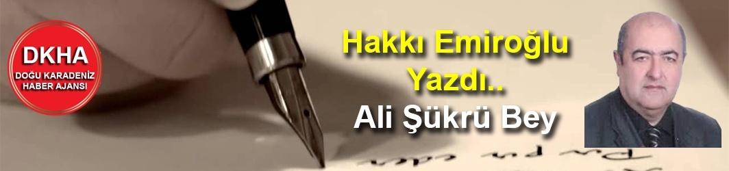 Hakkı Emiroğlu Yazdı.. Ali Şükrü Bey