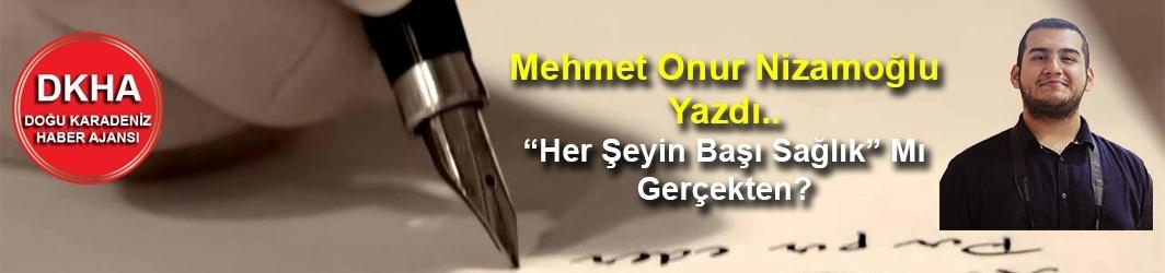 """Mehmet Onur Nizamoğlu Yazdı.. """"Her Şeyin Başı Sağlık"""" Mı Gerçekten?"""