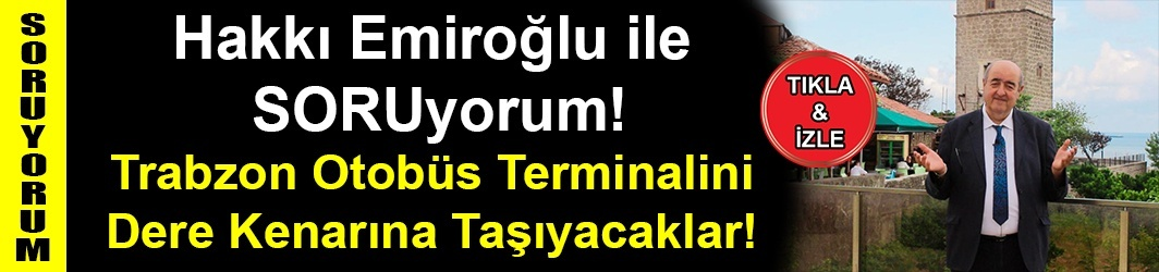 Trabzon Otobüs Terminalini Dere Kenarına Taşıyacaklar! - Hakkı EMİROĞLU ile SORUyorum!