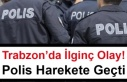 Trabzon'da İlginç Olay! Polis Harekete Geçti