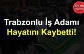Trabzonlu İş Adamı Hayatını Kaybetti!