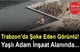Trabzon'da Şoke Eden Görüntü! Yaşlı Adam İnşaat Alanında...