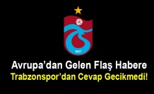 Avrupa'dan Gelen Flaş Habere Trabzonspor'dan Cevap Gecikmedi!
