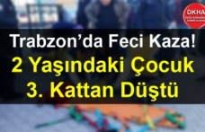Trabzon'da Feci Kaza! 2 Yaşındaki Çocuk 3. Kattan Düştü