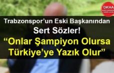 Trabzonspor'un Eski Başkanından Sert Sözler! Onlar Şampiyon Olursa Türkiye'ye Yazık Olur