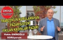 Trabzon'un Kurulamayan Pazar Sistemi - Yıkılan Kadınlar Pazarı - Hakkı EMİROĞLU ile SORUyorum!