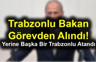 Trabzonlu Bakan Görevden Alındı! Yerine Başka...