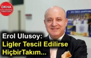 Erol Ulusoy: Ligler Tescil Edilirse Hiçbir Takım...