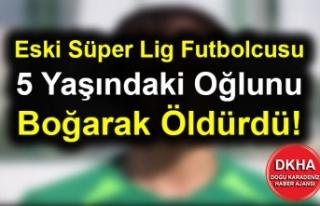 Eski Süper Lig Futbolcusu 5 Yaşındaki Oğlunu Boğarak...