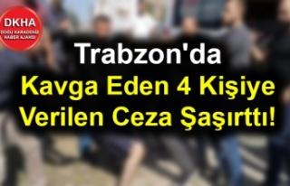 Trabzon'da Kavga Eden 4 Kişiye Verilen Ceza...