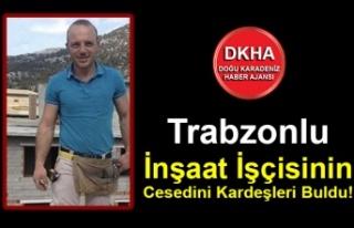 Trabzonlu İnşaat İşçisinin Cesedini Kardeşleri...