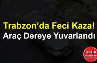 Trabzon'da Feci Kaza! Araç Dereye Yuvarlandı