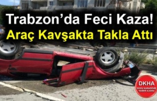 Trabzon'da Feci Kaza! Araç Kavşakta Takla Attı