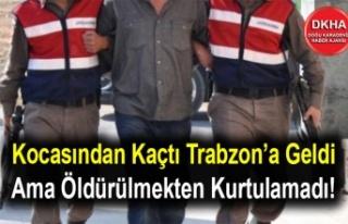 Kocasından Kaçtı Trabzon'a Geldi Ama Öldürülmekten...