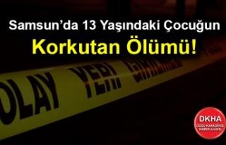 Samsun'da 13 Yaşındaki Çocuğun Korkutan Ölümü!